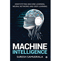 Machine Intelligence : Demystifying Machine Learning, Neural Networks and Deep Learning