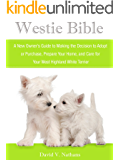 Westie Bible: A New Owner's Guide to Adopting, Feeding, Grooming, Caring for and Living with a West Highland Terrier