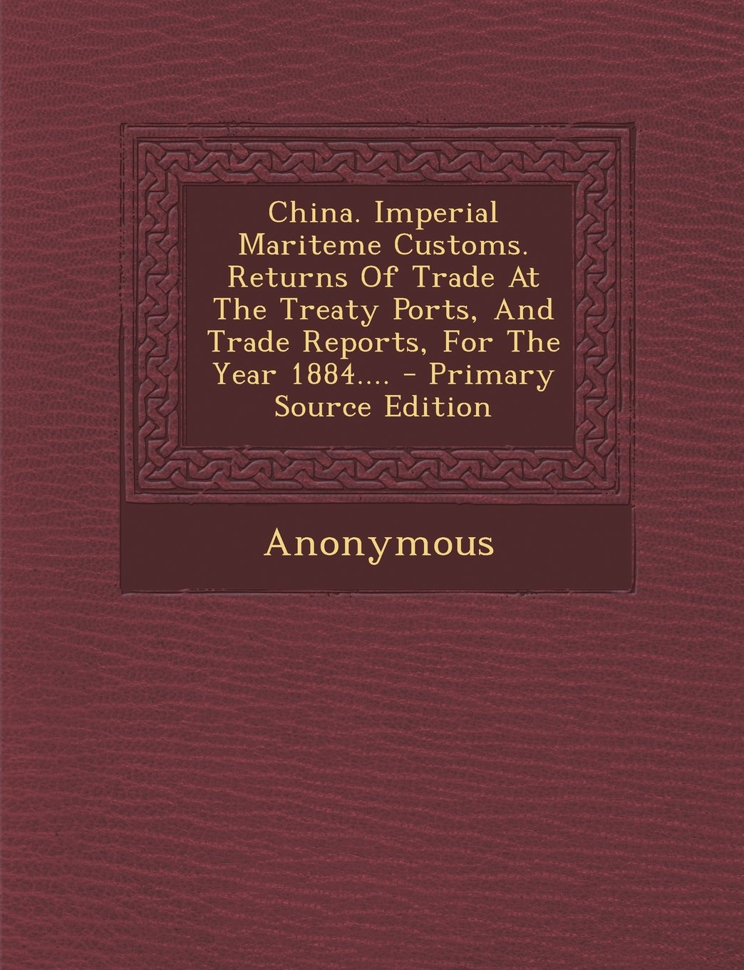 Download China. Imperial Mariteme Customs. Returns Of Trade At The Treaty Ports, And Trade Reports, For The Year 1884.... - Primary Source Edition PDF