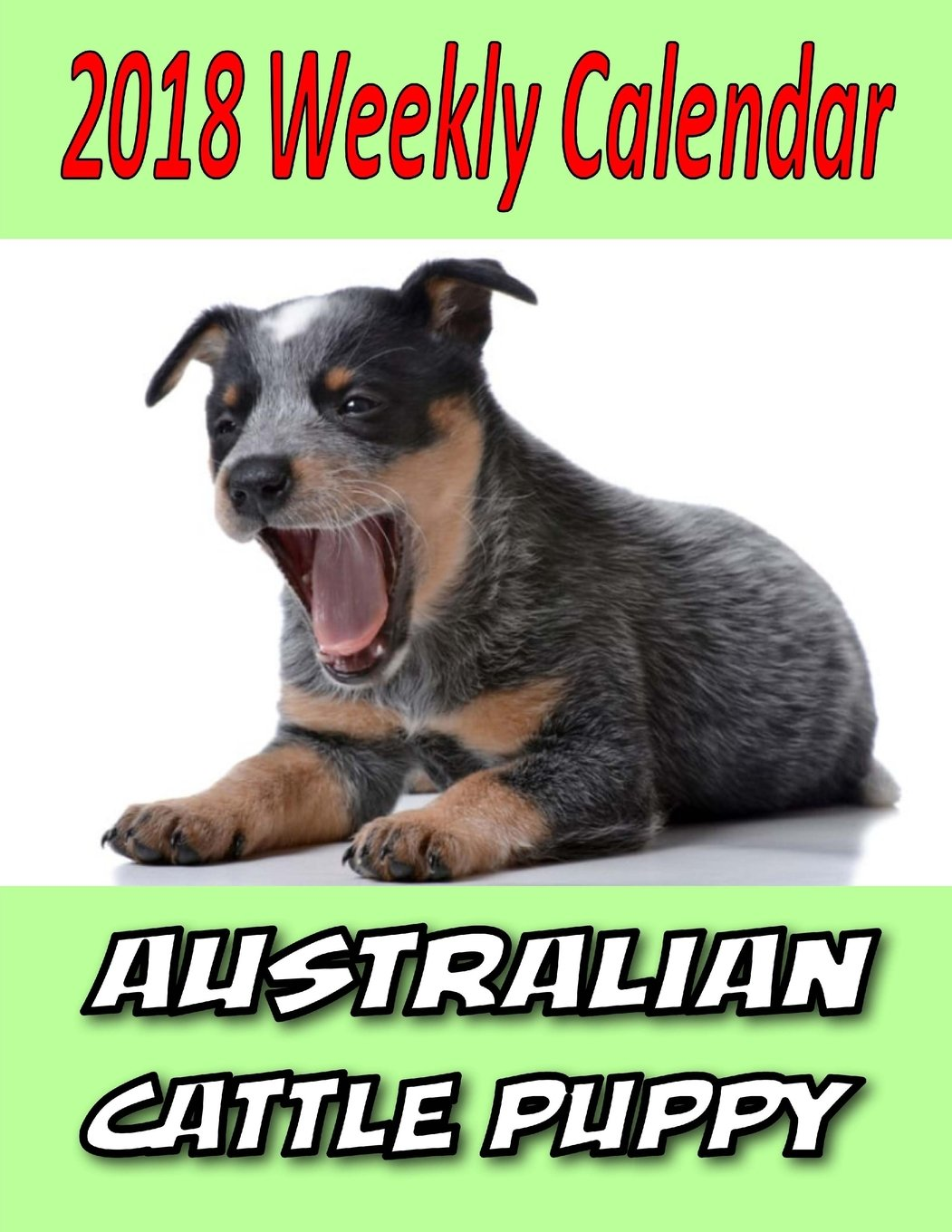 2018 Weekly Calendar Australian Cattle Puppy: Dog Quotes, To Do List, Personal Notes, and More...
