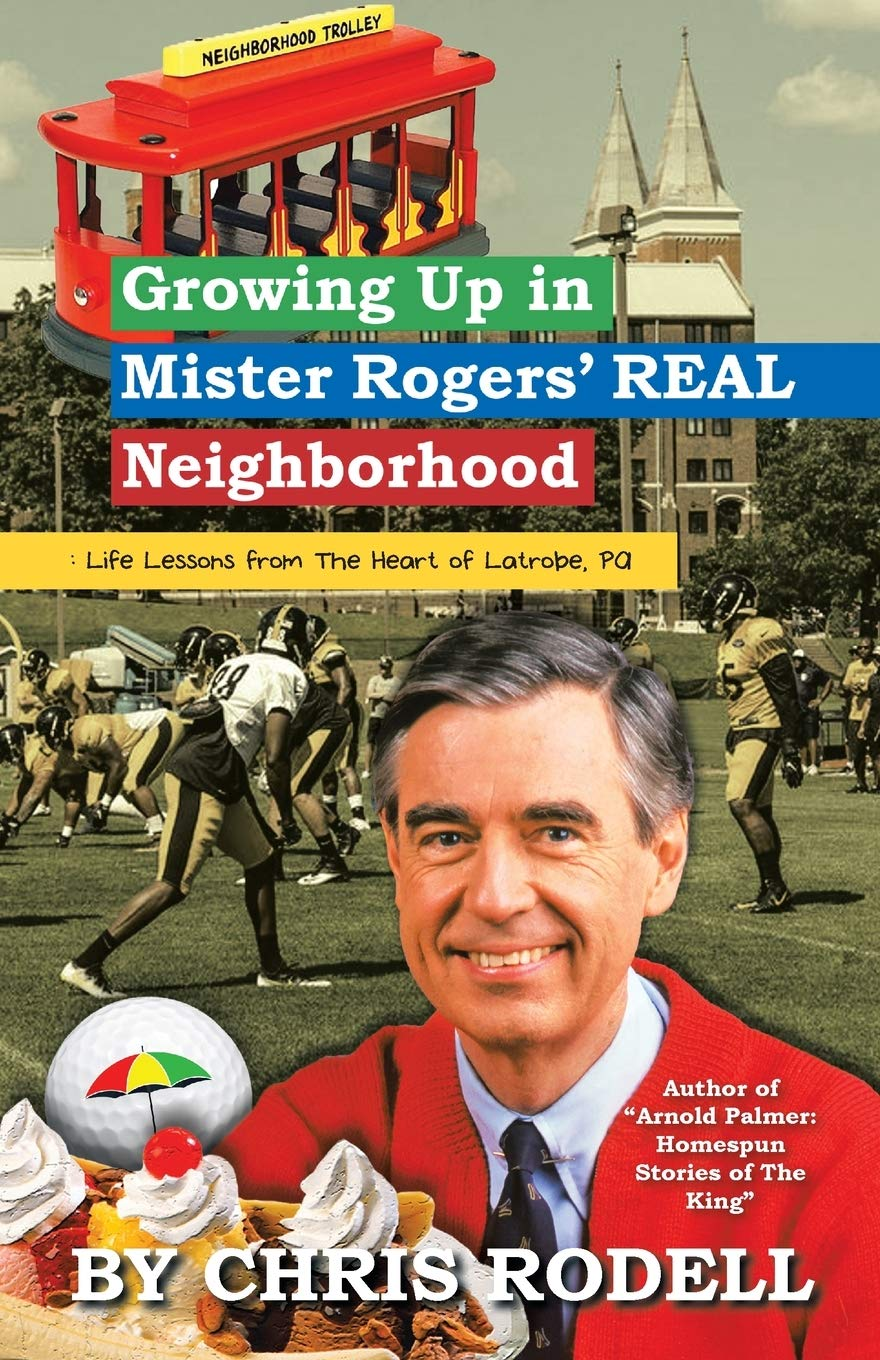 Growing Up In Mister Rogers Real Neighborhood Life Lessons From The Heart Of Latrobe Pa Rodell Chris 9781532080838 Amazon Com Books