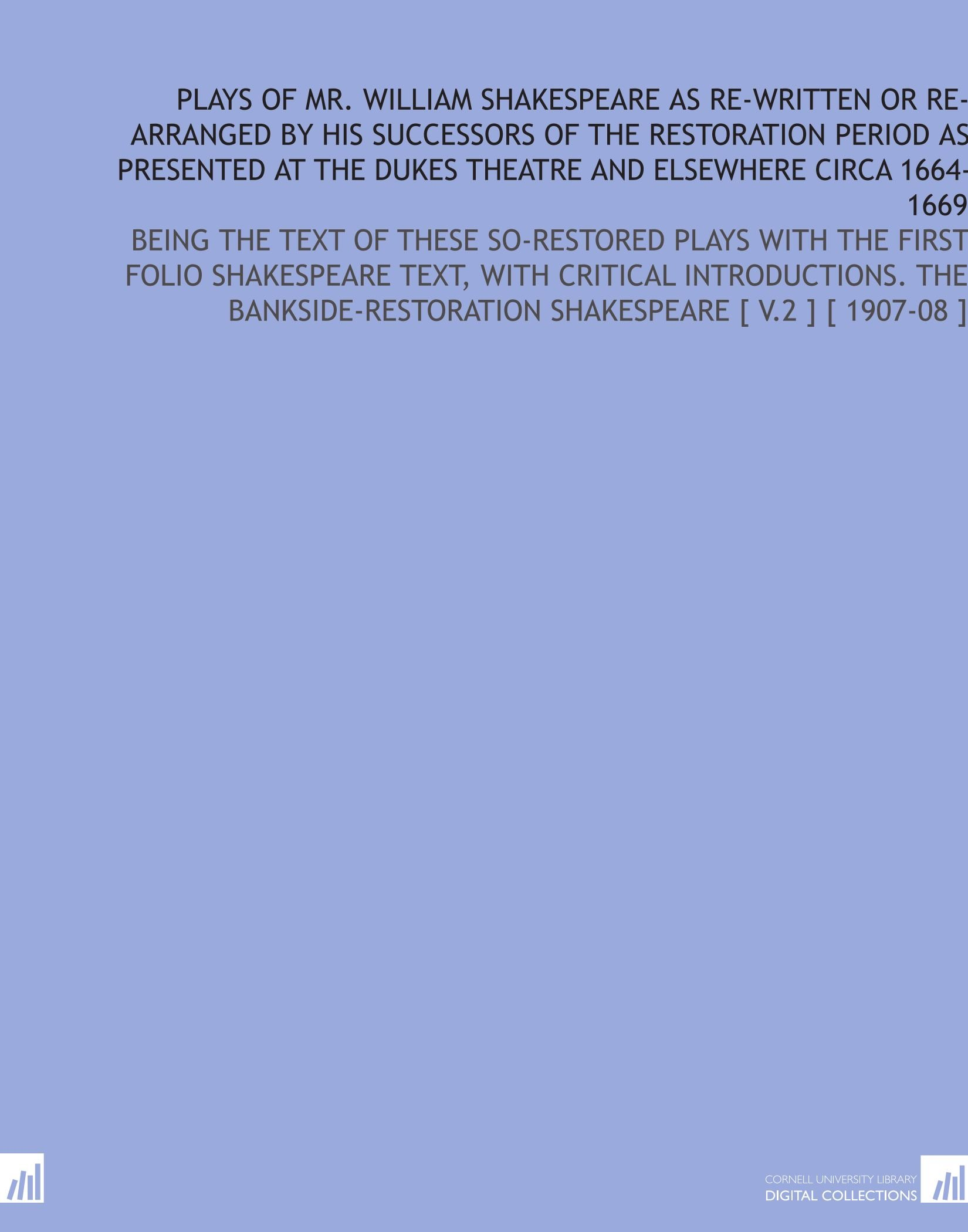 Download Plays of Mr. William Shakespeare as Re-Written or Re-Arranged by His Successors of the Restoration Period as Presented at the Dukes Theatre and ... Shakespeare [ V.2 ] [ 1907-08 ] pdf