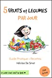 5 Fruits & Légumes Par Jour: Guide Pratique + Recettes