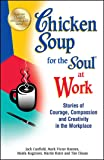 Chicken Soup for the Soul at Work: Stories of Courage, Compassion and Creativity in the Workplace