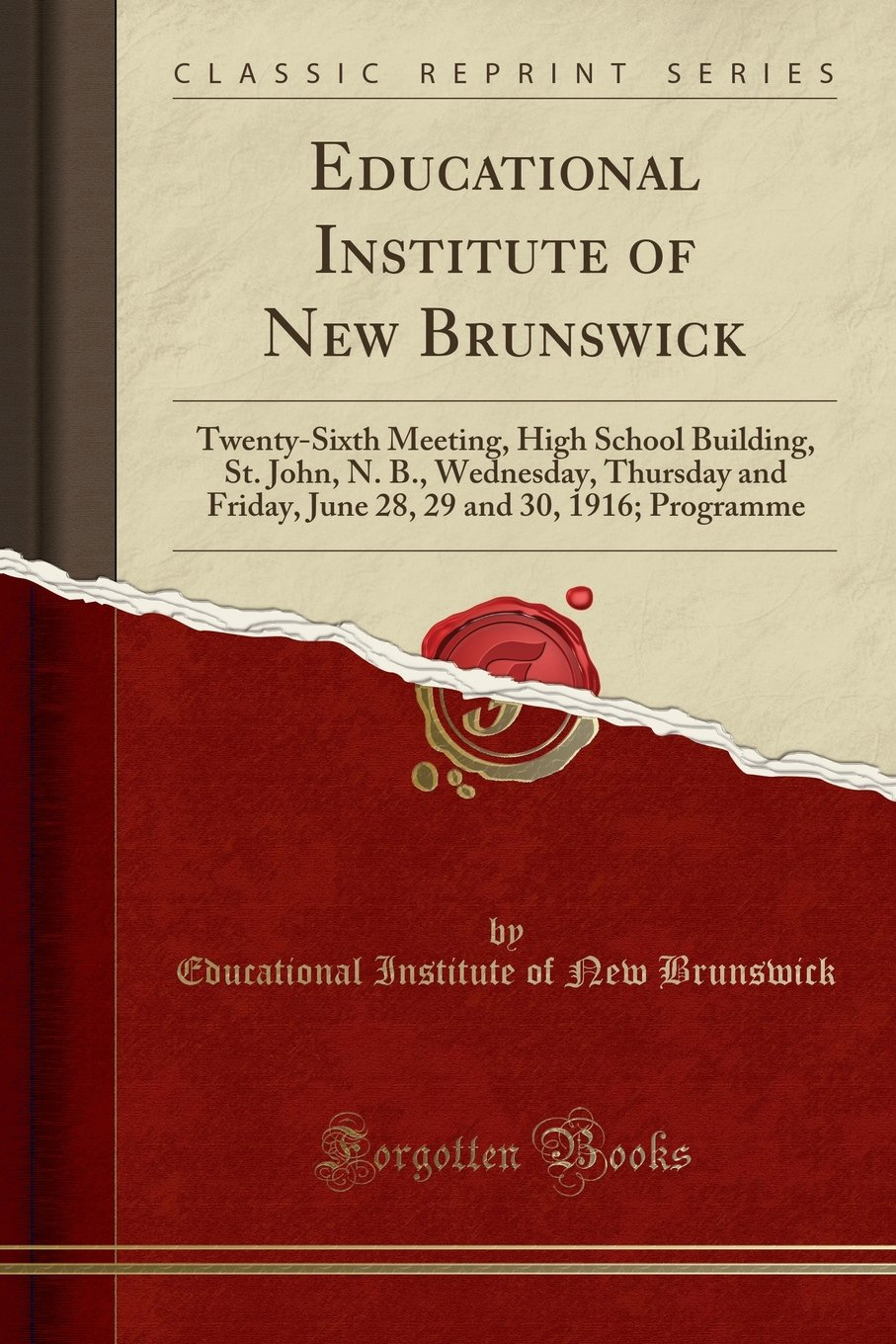 Download Educational Institute of New Brunswick: Twenty-Sixth Meeting, High School Building, St. John, N. B., Wednesday, Thursday and Friday, June 28, 29 and 30, 1916; Programme (Classic Reprint) PDF