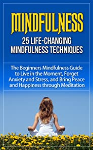 Mindfulness: 25 Life-Changing Mindfulness Techniques - The Beginners Mindfulness Guide to Live in the Moment, Forget Anxiety