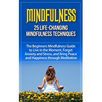 Mindfulness: 25 Life-Changing Mindfulness Techniques - The Beginners Mindfulness Guide to Live in the Moment, Forget Anxiety   and Stress, and Bring Peace ... mindfulness for anxiety) (English Edition)