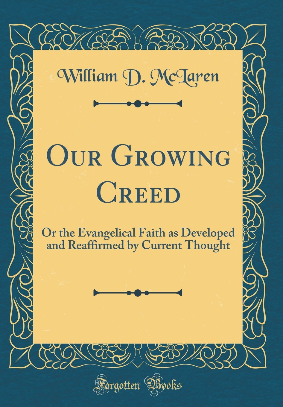 Our Growing Creed: Or the Evangelical Faith as Developed and Reaffirmed by Current Thought (Classic Reprint) PDF