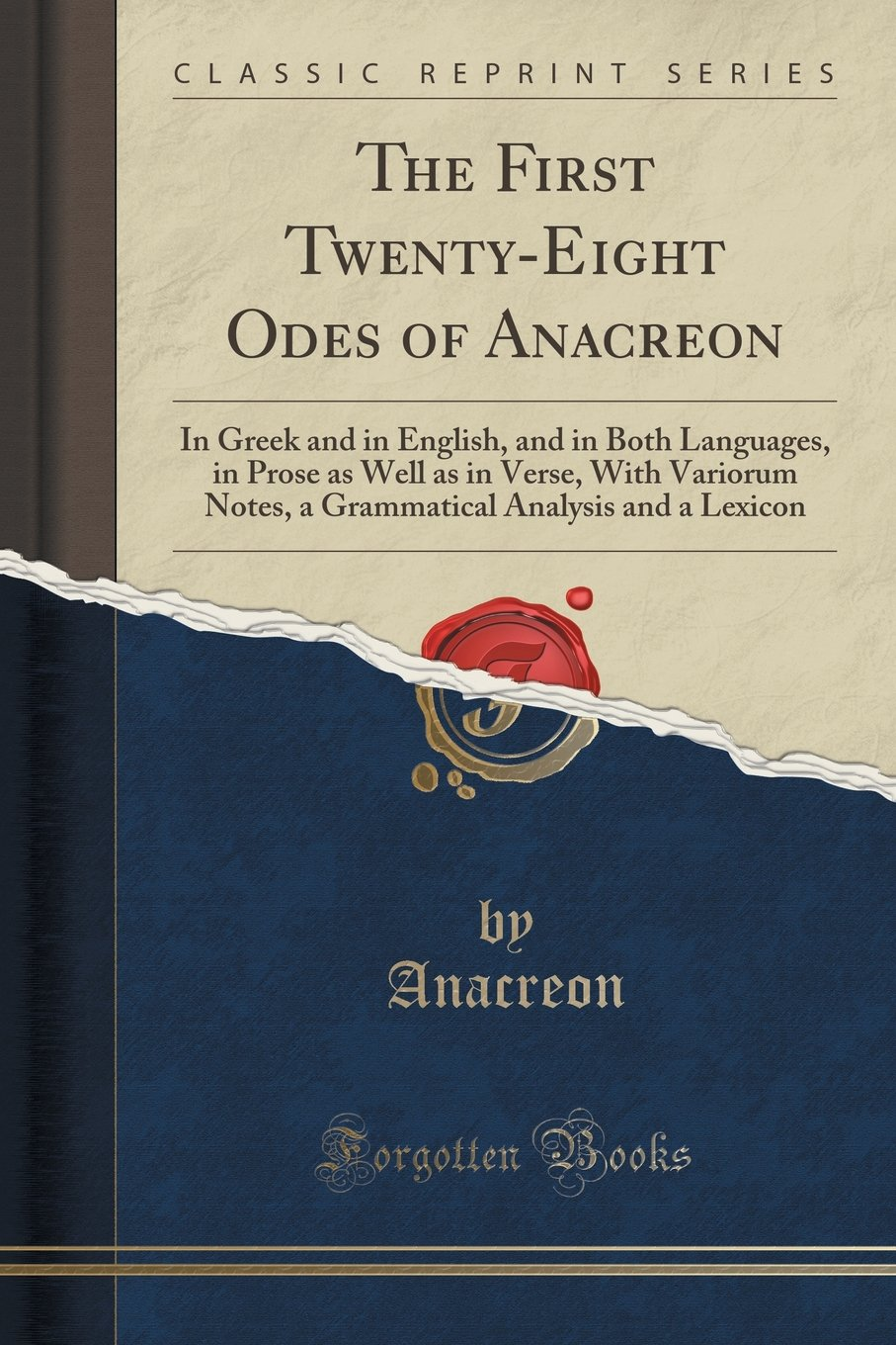 Read Online The First Twenty-Eight Odes of Anacreon: In Greek and in English, and in Both Languages, in Prose as Well as in Verse, With Variorum Notes, a Grammatical Analysis and a Lexicon (Classic Reprint) pdf