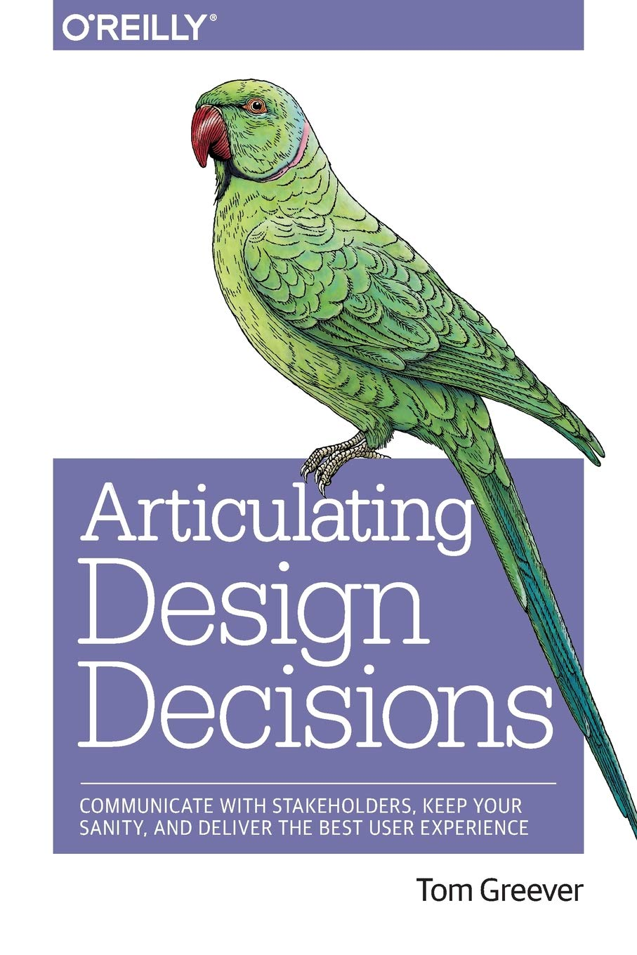 Articulating Design Decisions: Communicate with Stakeholders, Keep Your Sanity, and Deliver the Best User Experience by imusti