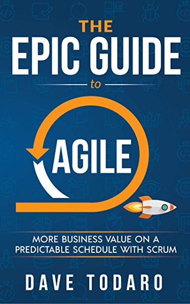 The Epic Guide To Agile More Business Value On A Predictable Schedule With Scrum Todaro Dave Ebook Amazon Com