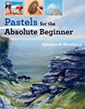 Pastels for the Absolute Beginner (ABSOLUTE BEGINNER ART)