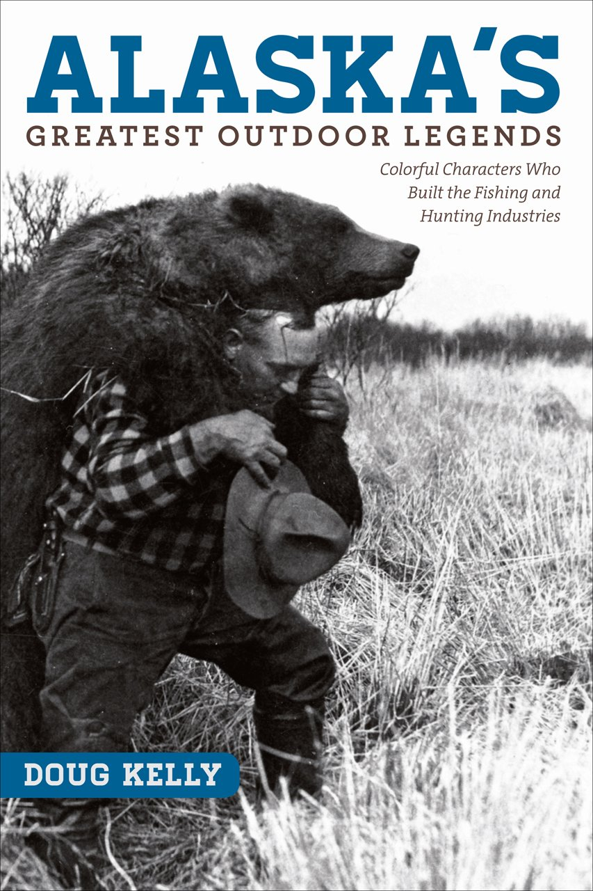 Download Alaska's Greatest Outdoor Legends: Colorful Characters Who Built the Fishing and Hunting Industries PDF