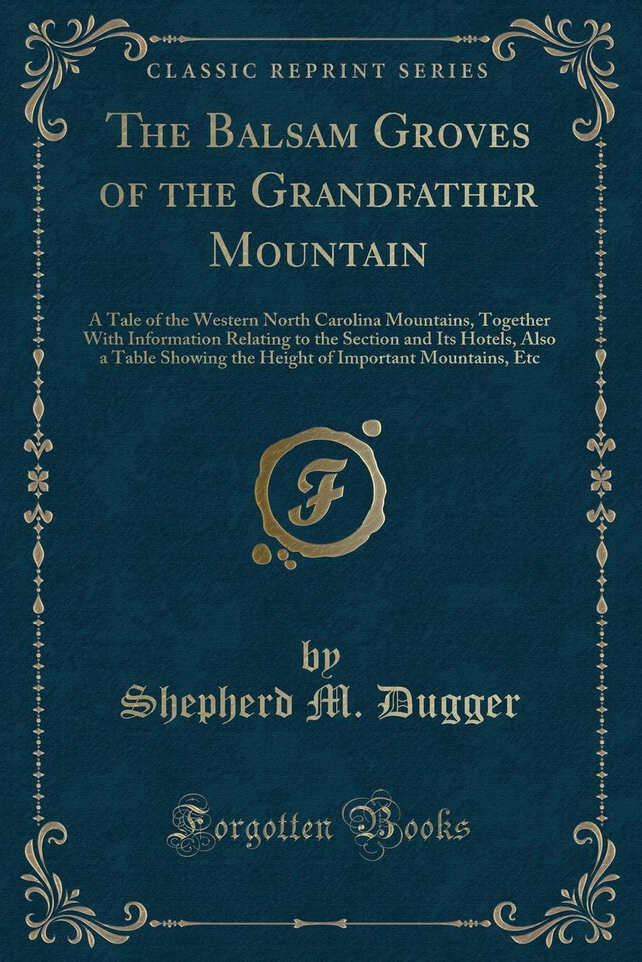 Read Online The Balsam Groves of the Grandfather Mountain: A Tale of the Western North Carolina Mountains, Together With Information Relating to the Section and ... of Important Mountains, Etc (Classic Reprint) pdf epub
