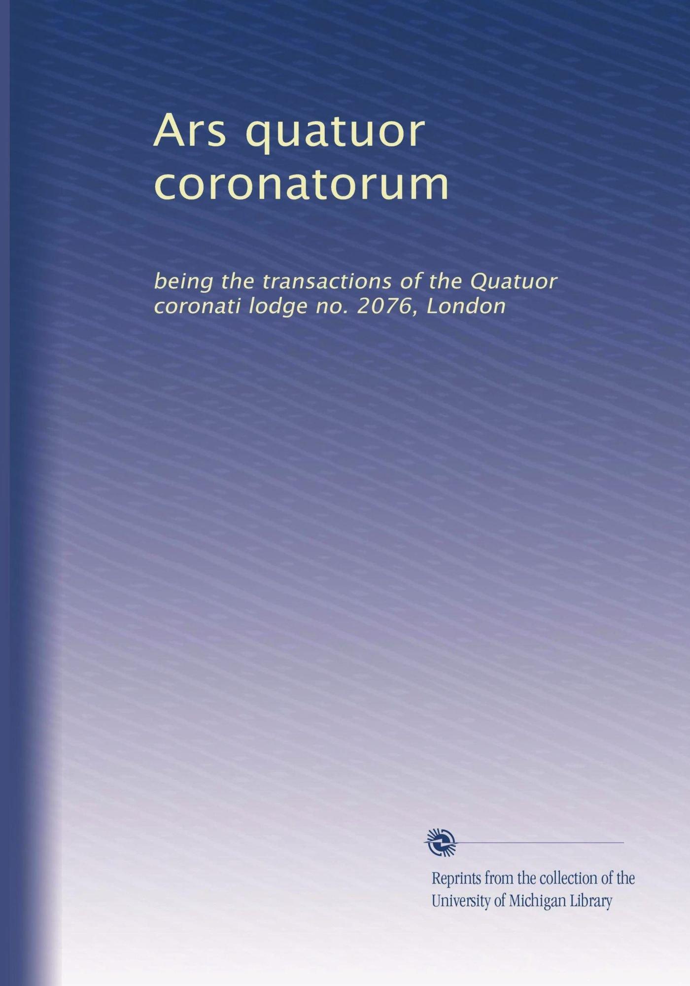 Read Online Ars quatuor coronatorum: being the transactions of the Quatuor coronati lodge no. 2076, London pdf epub