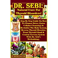 Dr. Sebi: Natural Cure For Thyroid Disorders!: Step By Step Guide On How To Cleanse...