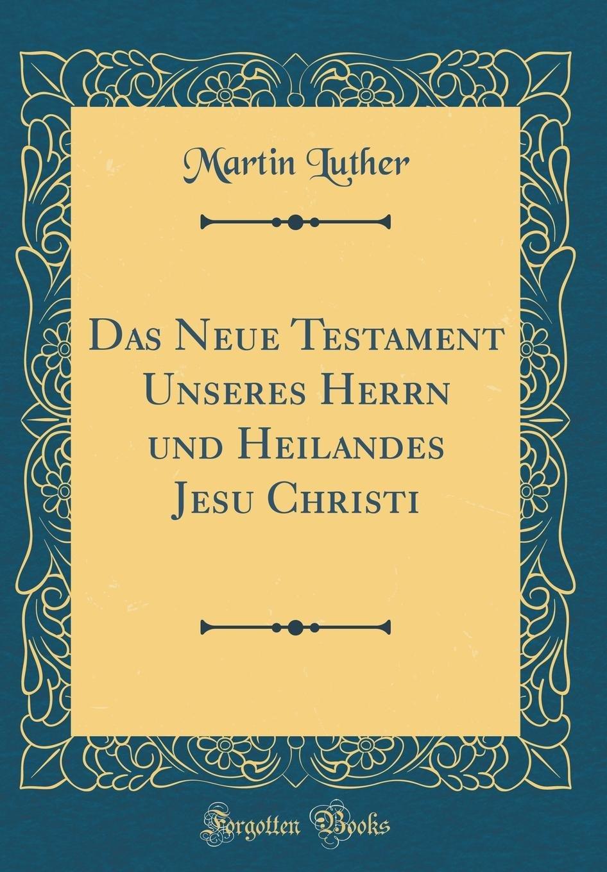 Das Neue Testament Unseres Herrn und Heilandes Jesu Christi (Classic Reprint)