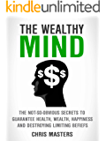 The Wealthy Mind: The Not-So-Obvious Secrets To Guarantee Health, Wealth, Happiness And Destroying Limiting Beliefs