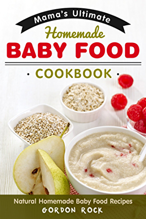 Mama's Ultimate Homemade Baby Food Cookbook: Natural Homemade Baby Food Recipes