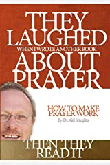 They Laughed When I Wrote Another Book about Prayer... Then They Read It: How to Make Prayer Work Paperback