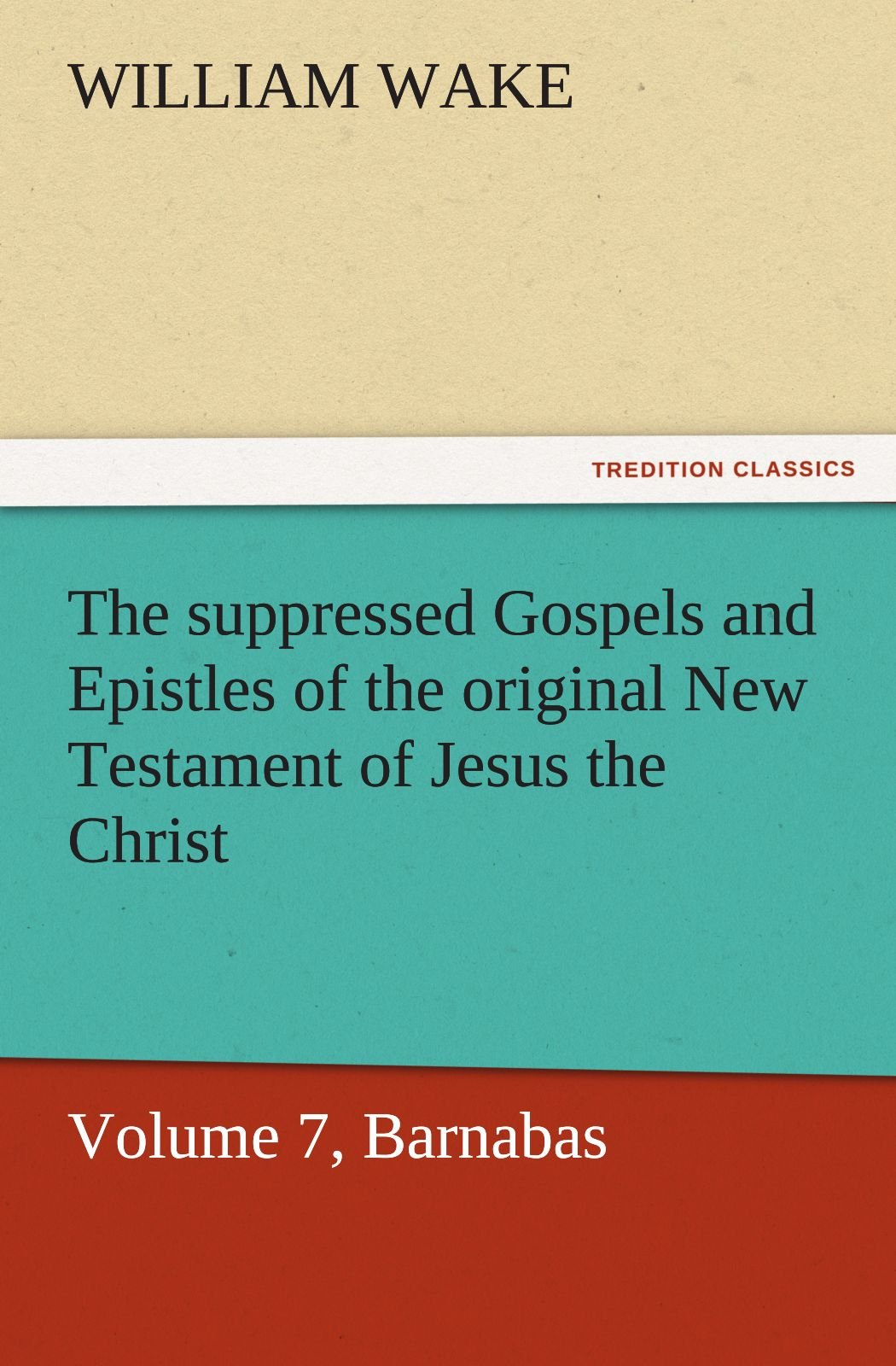 Read Online The suppressed Gospels and Epistles of the original New Testament of Jesus the Christ, Volume 7, Barnabas (TREDITION CLASSICS) pdf