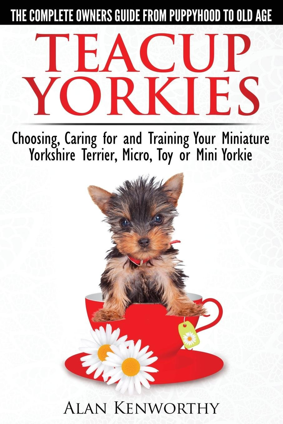Teacup Yorkies The Complete Owners Guide Choosing Caring For And