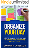 Organize Your Day: How to Manage Your Day and to Become More Productive and Successful (Organize Your Llife, Procrastination, Stress Free, Organization,Declutter Your Llife)
