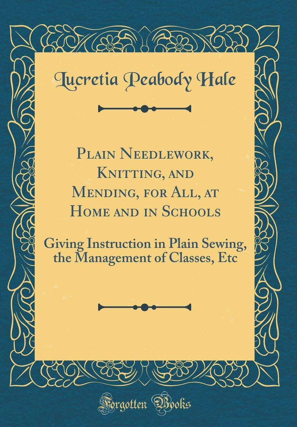 Download Plain Needlework, Knitting, and Mending, for All, at Home and in Schools: Giving Instruction in Plain Sewing, the Management of Classes, Etc (Classic Reprint) pdf