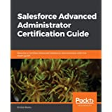 Salesforce Advanced Administrator Certification Guide: Become a Certified Advanced Salesforce Administrator with this exam gu
