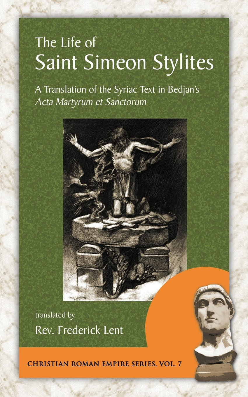 The Life of Saint Simeon Stylites: A Translation of the Syriac Text in Bedjan's Acta Martyrum Et Sanctorum (Christian Roman Empire Series)
