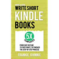 Write a Book: Write Short Kindle Books: From Easy Outline To First Draft, To Finished, the Step-by-Step process 5x…