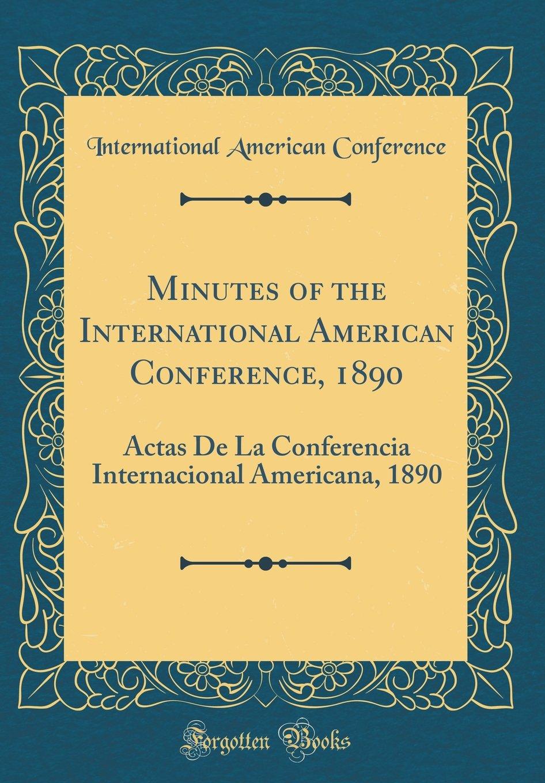 Download Minutes of the International American Conference, 1890: Actas De La Conferencia Internacional Americana, 1890 (Classic Reprint) pdf epub