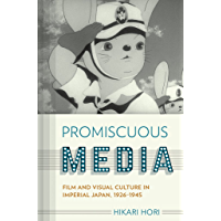 Promiscuous Media: Film and Visual Culture in Imperial Japan, 1926-1945 (Studies of the Weatherhead East Asian Institute, Columbia University) (English Edition)