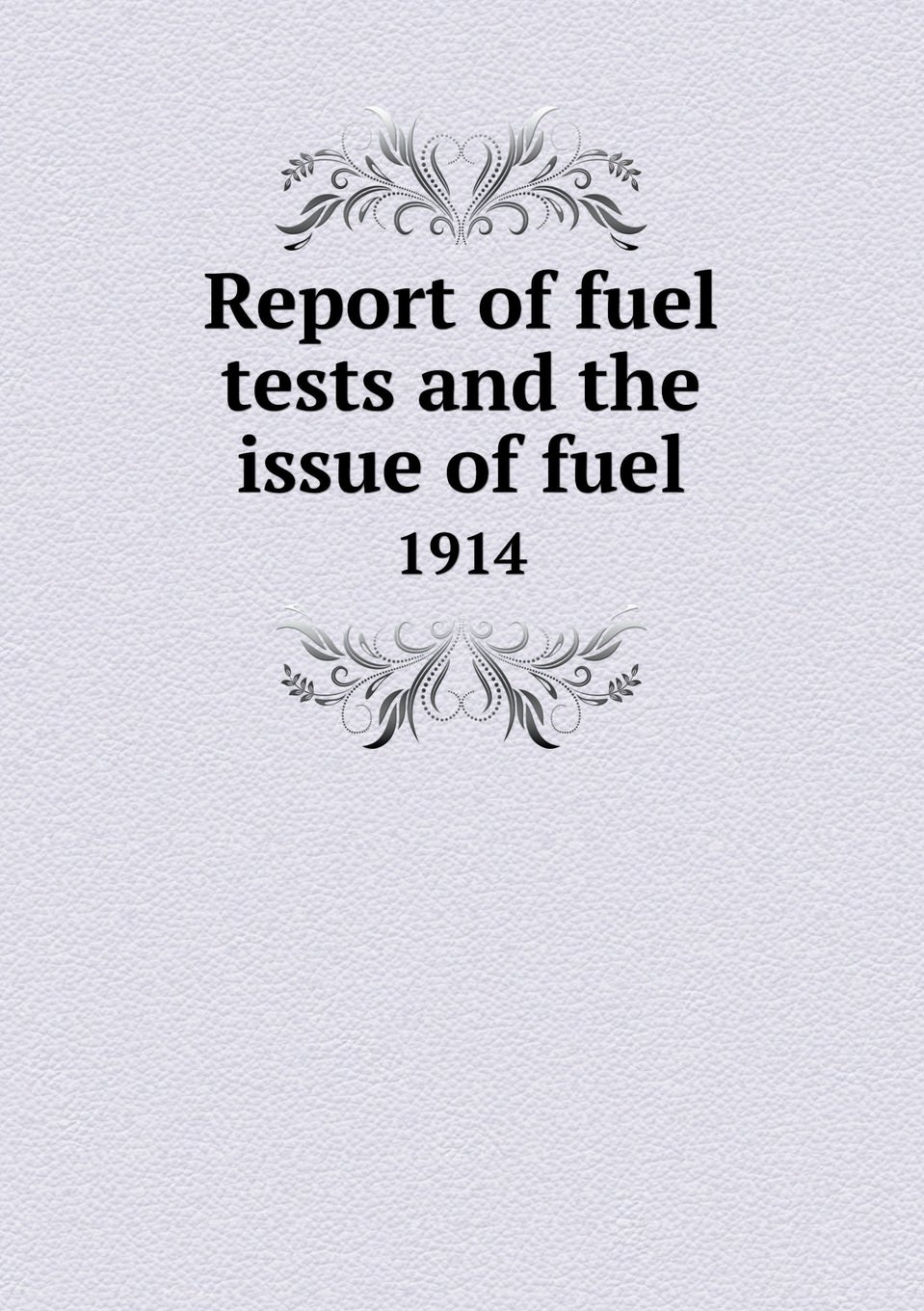 Download Report of Fuel Tests and the Issue of Fuel 1914 pdf epub