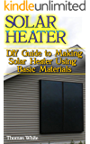 Solar Heater: DIY Guide to Making Solar Heater Using Basic Materials: (Off-Grid Living, Self Reliance)