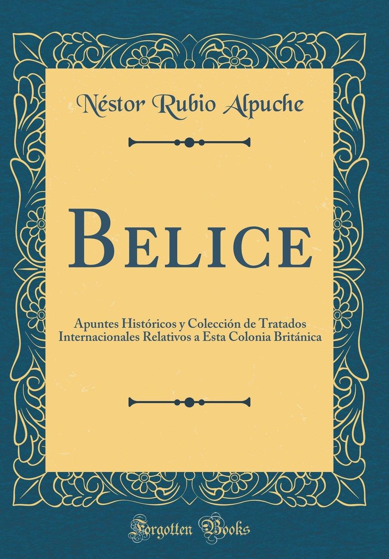 Belice: Apuntes Históricos y Colección de Tratados Internacionales Relativos a Esta Colonia Británica Classic Reprint: Amazon.es: Néstor Rubio Alpuche: ...