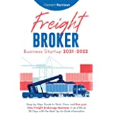 Freight Broker Business Startup 2021-2022: Step-by-Step Guide to Start, Grow and Run Your Own Freight Brokerage Company In As