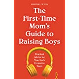 The First-Time Mom's Guide to Raising Boys: Practical Advice for Your Son's Formative Years