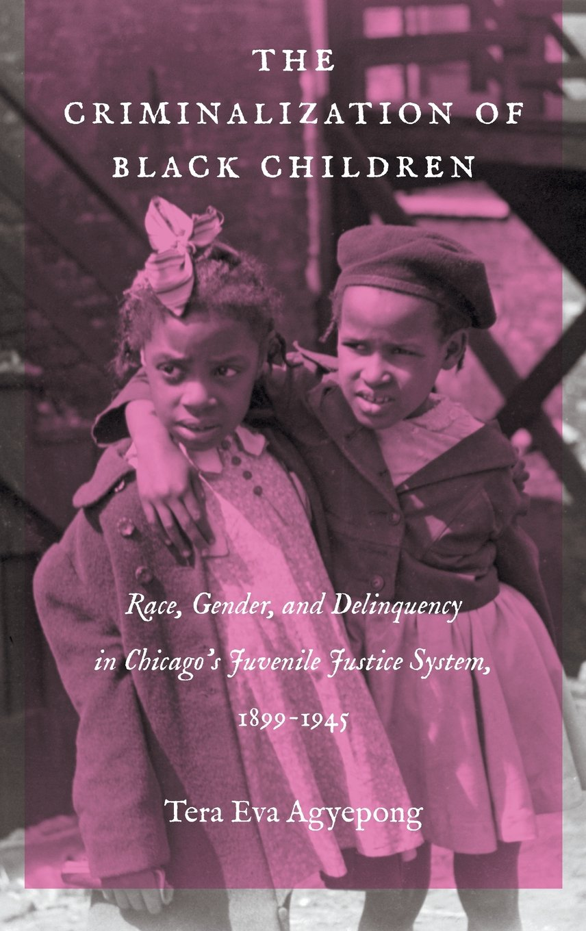 Read Online The Criminalization of Black Children: Race, Gender, and Delinquency in Chicago's Juvenile Justice System, 1899–1945 (Justice, Power, and Politics) ebook