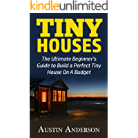Tiny Houses: The Ultimate Guide to Build a Perfect Tiny House On A Budget