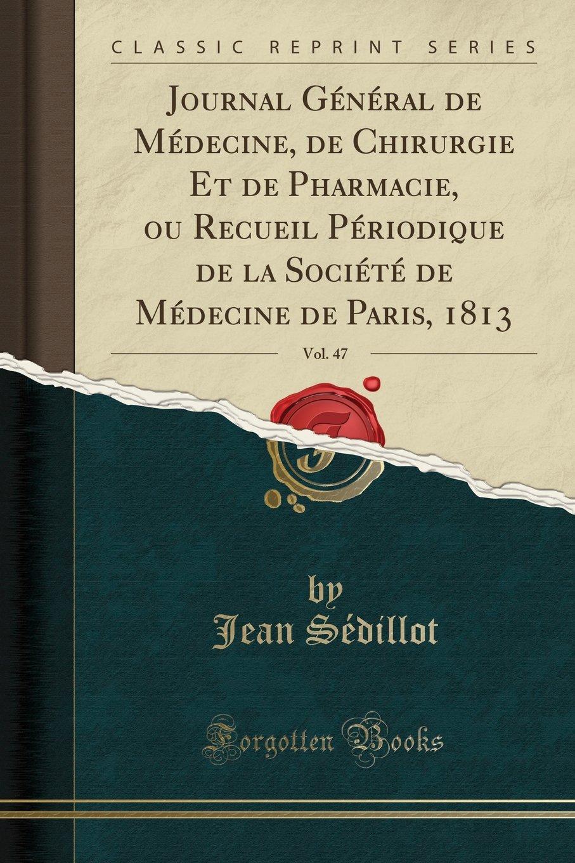 Journal Général de Médecine, de Chirurgie Et de Pharmacie, ou Recueil Périodique de la Société de Médecine de Paris, 1813, Vol. 47 (Classic Reprint) (French Edition) pdf