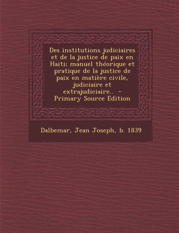 Des Institutions Judiciaires Et de La Justice de Paix En Haiti; Manuel Theorique Et Pratique de La Justice de Paix En Matiere Civile, Judiciaire Et Ex (French Edition)