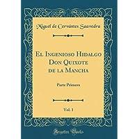 El Ingenioso Hidalgo Don Quixote de la Mancha, Vol. 1: Parte Primera (Classic Reprint) (Spanish Edition)
