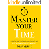 Master Your Time : A Practical Guide to Increase Your Productivity and Use Your Time Meaningfully (Mastery Series Book 8…