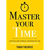 Master Your Time : A Practical Guide to Increase Your Productivity and Use Your Time Meaningfully (Mastery Series Book 8)