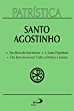 Patrística: Dos Bens do Matrimônio | A Santa Virgindade | Dos bens da viuvez: Cartas a Proba e a Juliana - Vol. 16