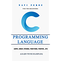 C Programming language- For the Beginners: Loops, Array, Strings, Functions, Pointer...etc (Learn with Examples…