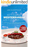 Ketogenic Mediterranean Diet Cookbook: Top 100 Ultra Low Carb Mediterranean Recipes for Health and Rapid Weight Loss