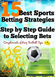 The 15 Best Sports Betting Strategies and Step by Step Guide to Selecting Bets (Football Betting Strategies)