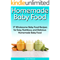 Homemade Baby Food: 17 Wholesome Baby Food Recipes for Easy, Nutritious, and Delicious Homemade Baby Food (How to Make Baby Food)